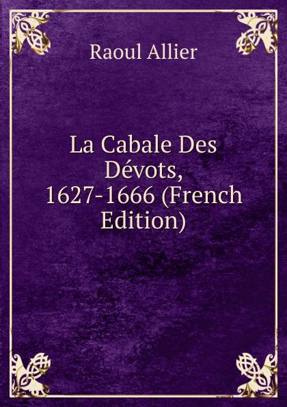 Raoul Allier La Cabale Des Devots, 1627-1666 (French Edition) raoul gouin alimentation rationelle des animaux domestiques french edition