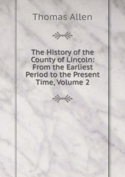 Thomas Allen The History of the County of Lincoln: From the Earliest Period to the Present Time, Volume 2 zhanat kundakbayeva the history of kazakhstan from the earliest period to the present time volume i