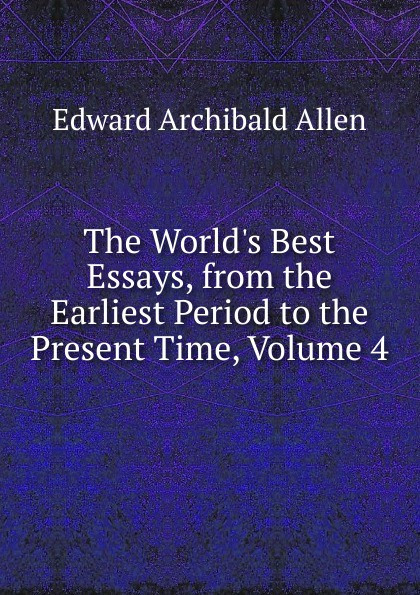 The World.s Best Essays, from the Earliest Period to the Present Time, Volume 4