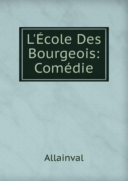 Allainval L.Ecole Des Bourgeois: Comedie