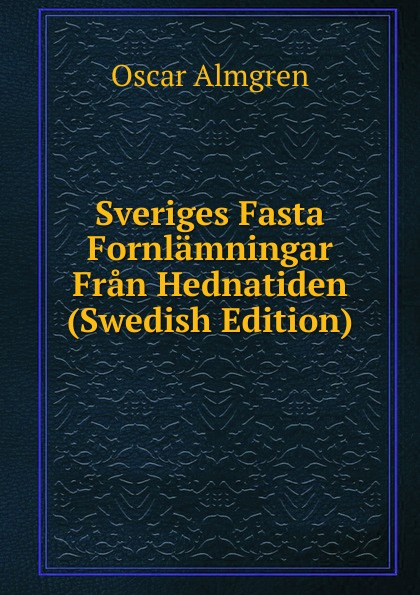 Oscar Almgren Sveriges Fasta Fornlamningar Fran Hednatiden (Swedish Edition) oscar montelius sveriges historia fran aldsta tid till vara dagar 1