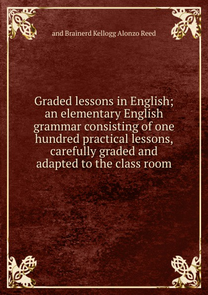 and Brainerd Kellogg Alonzo Reed Graded lessons in English; an elementary English grammar consisting of one hundred practical lessons, carefully graded and adapted to the class room alonzo reed word lessons