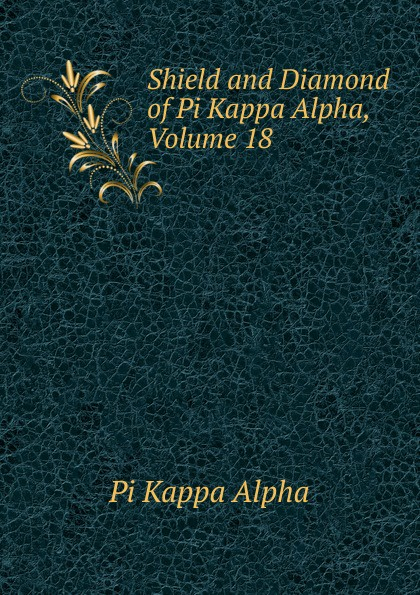 Pi Kappa Alpha Shield and Diamond of Pi Kappa Alpha, Volume 18 kappa alpha massachusetts alpha a biographical record of the kappa alpha society in williams college