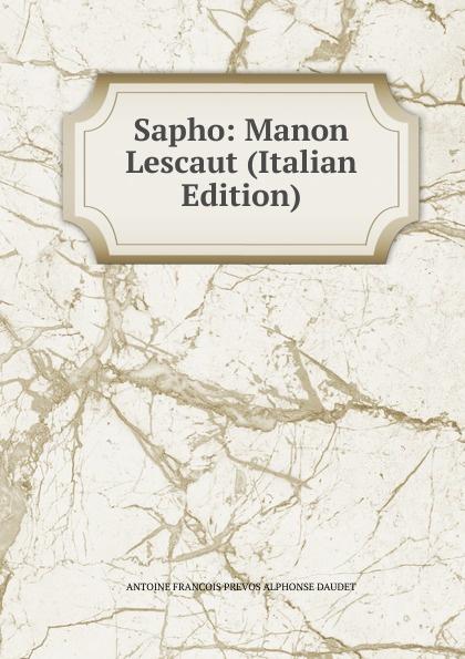 ANTOINE FRANCOIS PREVOS ALPHONSE DAUDET Sapho: Manon Lescaut (Italian Edition) alphonse daudet sapho moeurs parisiennes illus de rossi myrbach etc