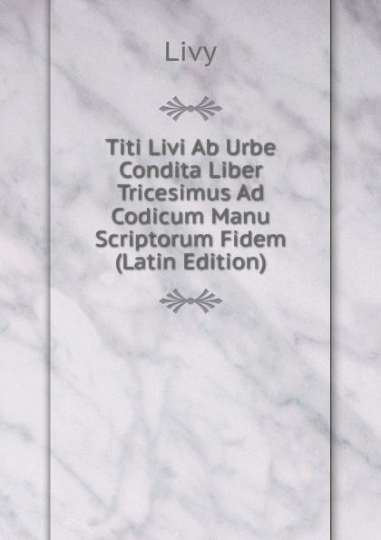 Titi Livi Titi Livi Ab Urbe Condita Liber Tricesimus Ad Codicum Manu Scriptorum Fidem (Latin Edition) livy livy titi livi ab urbe condita liber v fur den schulgebrauch classic reprint