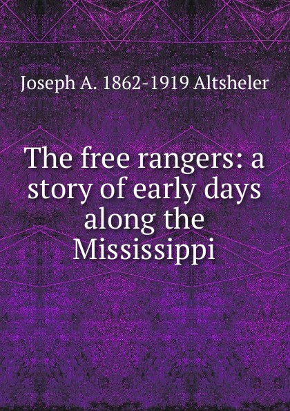 Altsheler Joseph The free rangers: a story of early days along the Mississippi altsheler joseph alexander the free rangers a story of the early days along the mississippi
