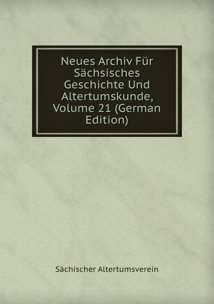 Neues Archiv Fur Sachsisches Geschichte Und Altertumskunde, Volume 21 (German Edition)