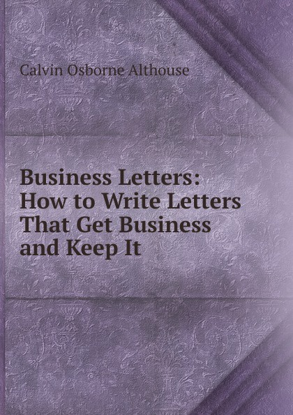 Calvin Osborne Althouse Business Letters: How to Write Letters That Get Business and Keep It andrea b geffner m barron s how to write better business letters