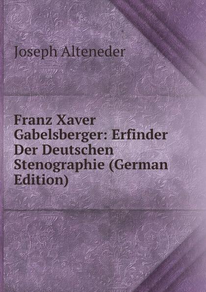 Joseph Alteneder Franz Xaver Gabelsberger: Erfinder Der Deutschen Stenographie (German Edition) f x gabelsberger anleitung zur deutschen rede zeichen kunst oder stenographie