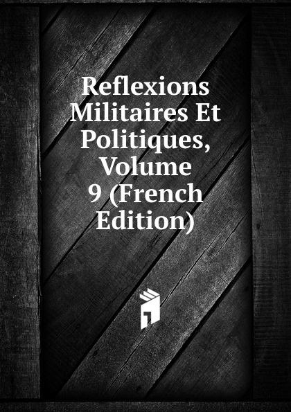 Reflexions Militaires Et Politiques, Volume 9 (French Edition)