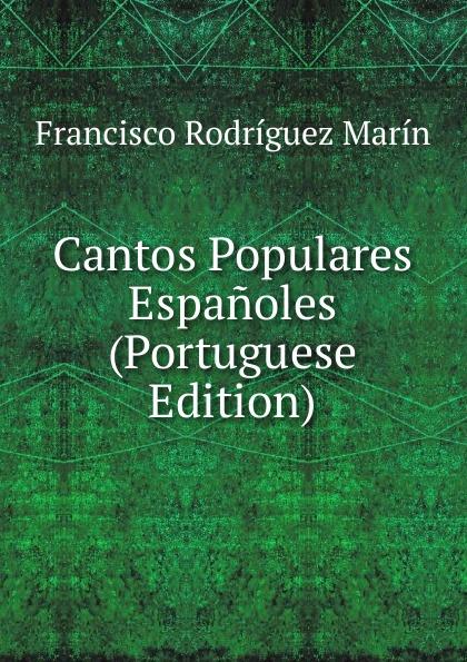 Francisco Rodríguez Marín Cantos Populares Espanoles (Portuguese Edition) francisco rodríguez marín cien refranes andaluces de meteorologia cronologia agricultura y economia