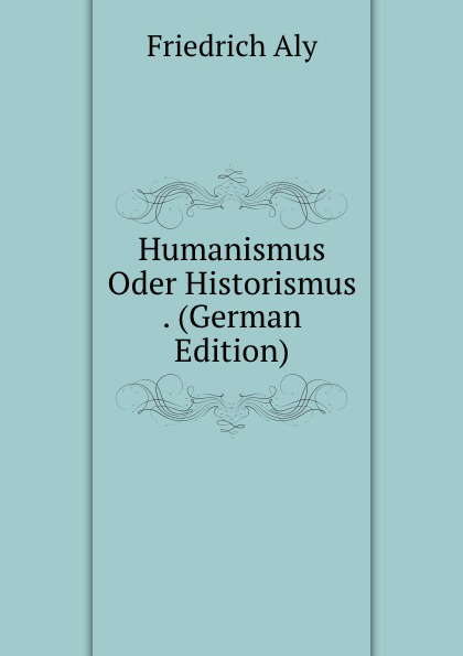 Friedrich Aly Humanismus Oder Historismus . (German Edition)