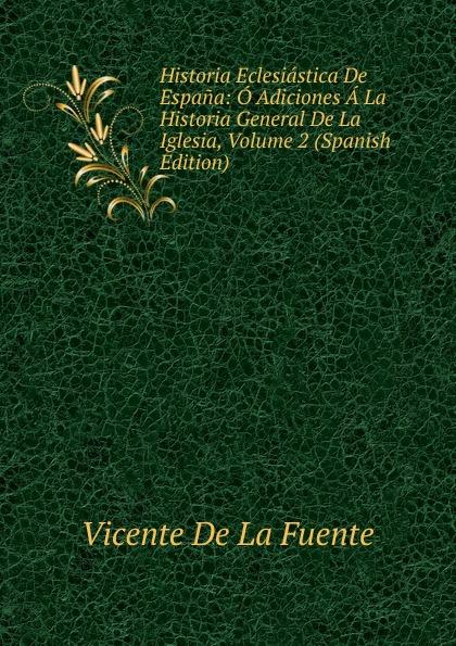Vicente de la Fuente Historia Eclesiastica De Espana: O Adiciones A La Historia General De La Iglesia, Volume 2 (Spanish Edition) vicente de la fuente historia eclesiatica de espana