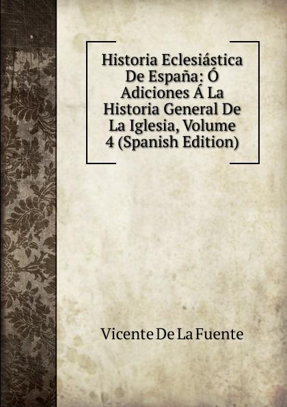 Vicente de la Fuente Historia Eclesiastica De Espana: O Adiciones A La Historia General De La Iglesia, Volume 4 (Spanish Edition) vicente de la fuente historia eclesiatica de espana