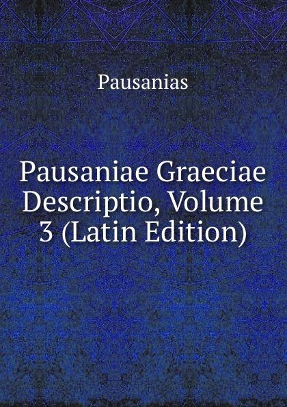 Pausanias Pausaniae Graeciae Descriptio, Volume 3 (Latin Edition) immanuel bekker pausaniae de situ graeciae volume 2 french edition