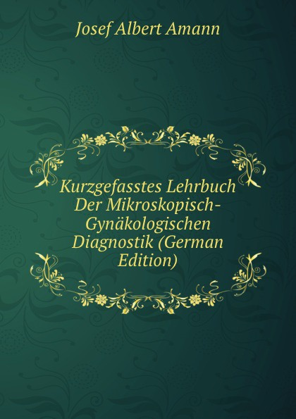 Josef Albert Amann Kurzgefasstes Lehrbuch Der Mikroskopisch-Gynakologischen Diagnostik (German Edition) landolt edmond diagnostik der bewegungsstorungen der augen german edition