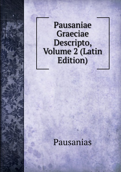 Pausanias Pausaniae Graeciae Descripto, Volume 2 (Latin Edition) immanuel bekker pausaniae de situ graeciae volume 2 french edition