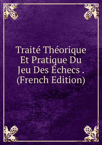 Traite Theorique Et Pratique Du Jeu Des Echecs . (French Edition) victor petit guide du sondeur au petrole traite theorique et pratique des sondages