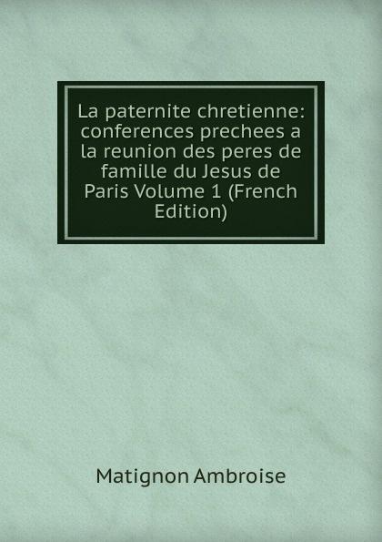 Matignon Ambroise La paternite chretienne: conferences prechees a la reunion des peres de famille du Jesus de Paris Volume 1 (French Edition) alexis de barbezieux la famille chretienne