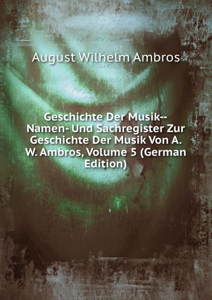 A.W. Ambros Geschichte Der Musik--Namen- Und Sachregister Zur Geschichte Der Musik Von A. W. Ambros, Volume 5 (German Edition) jean héroard journal de jean heroard sur l enfance et la jeunesse de louis 13 1601 1628 extrait des manuscrits french edition