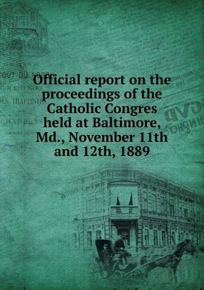 Official report on the proceedings of the Catholic Congres held at Baltimore, Md., November 11th and 12th, 1889
