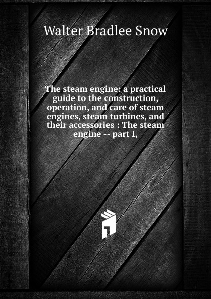 Walter Bradlee Snow The steam engine: a practical guide to the construction, operation, and care of steam engines, steam turbines, and their accessories : The steam engine -- part I, j a ewing the steam engine and other heat engines
