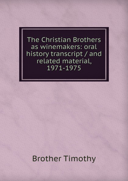 Brother Timothy The Christian Brothers as winemakers: oral history transcript / and related material, 1971-1975 ernest a wente wine making in the livermore valley oral history transcript and related material 1969 1971