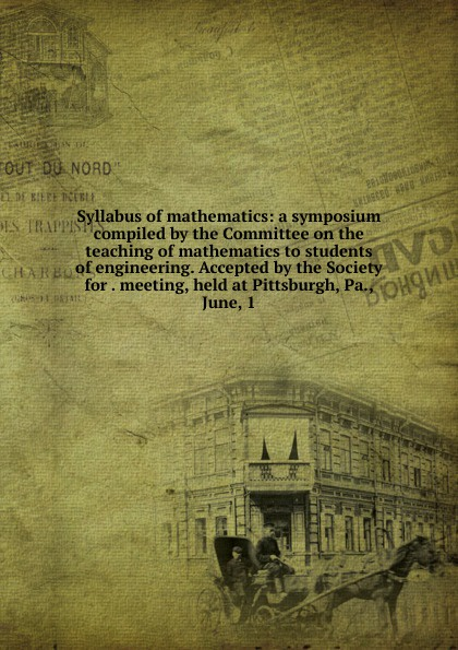 Syllabus of mathematics: a symposium compiled by the Committee on the teaching of mathematics to students of engineering. Accepted by the Society for . meeting, held at Pittsburgh, Pa., June, 1 keller samuel smith mathematics for engineering students