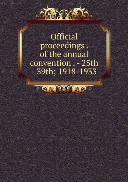 Official proceedings . of the annual convention - 25th 39th; 1918-1933