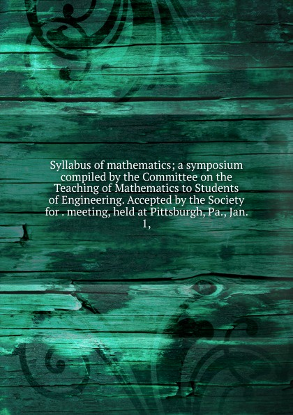 Syllabus of mathematics; a symposium compiled by the Committee on the Teaching of Mathematics to Students of Engineering. Accepted by the Society for . meeting, held at Pittsburgh, Pa., Jan. 1, keller samuel smith mathematics for engineering students