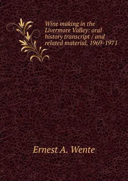 Ernest A. Wente Wine making in the Livermore Valley: oral history transcript / and related material, 1969-1971 ernest a wente wine making in the livermore valley oral history transcript and related material 1969 1971