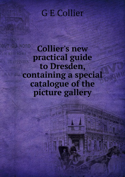 G E Collier Collier.s new practical guide to Dresden, containing a special catalogue of the picture gallery the hermitage leningrad picture gallery a guide