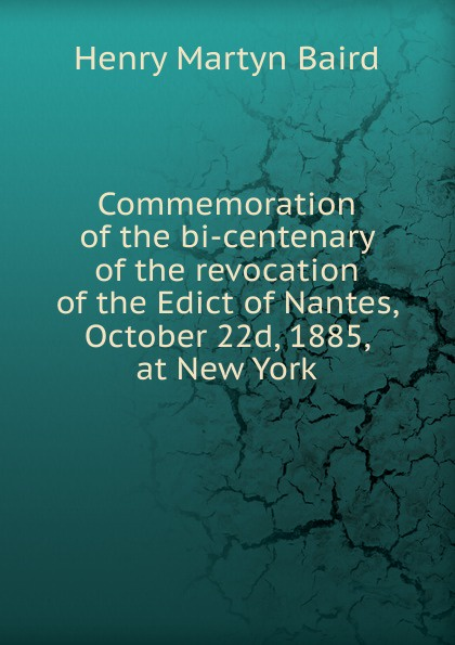 все цены на Henry Martyn Baird Commemoration of the bi-centenary of the revocation of the Edict of Nantes, October 22d, 1885, at New York онлайн