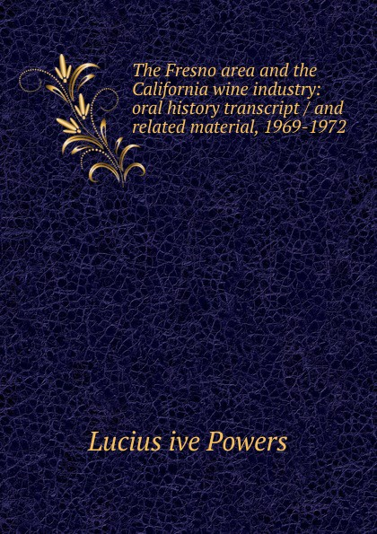 Lucius ive Powers The Fresno area and the California wine industry: oral history transcript / and related material, 1969-1972 ernest a wente wine making in the livermore valley oral history transcript and related material 1969 1971