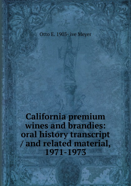 Otto E. 1903- ive Meyer California premium wines and brandies: oral history transcript / and related material, 1971-1973 amelia r fry participant in the evolution of american corrections 1931 1973 oral history transcript and related material 1971 1976