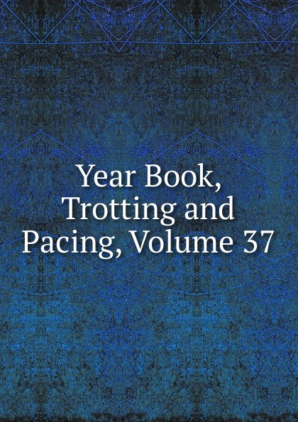 Фото - Year Book, Trotting and Pacing, Volume 37 year book trotting and pacing