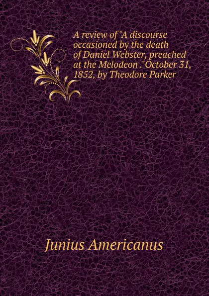 Junius Americanus A review of A discourse occasioned by the death of Daniel Webster, preached at the Melodeon .October 31, 1852, by Theodore Parker heman r timlow a discourse occasioned by the death of abraham lincoln