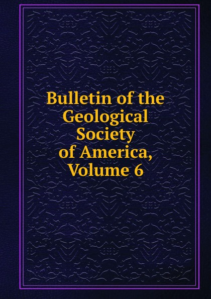 Bulletin of the Geological Society of America, Volume 6