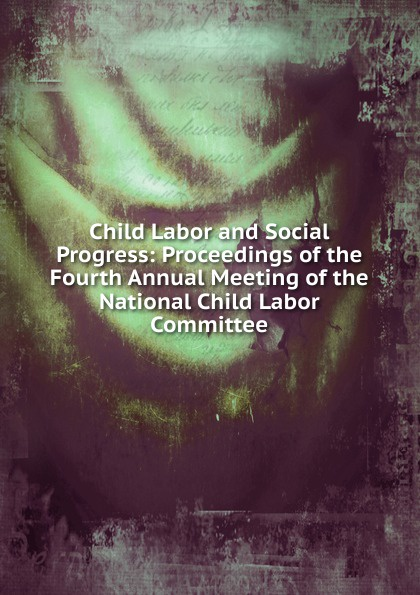 Child Labor and Social Progress: Proceedings of the Fourth Annual Meeting of the National Child Labor Committee saleh alkafri child labor and schooling