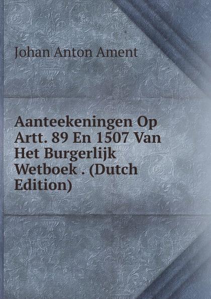 Johan Anton Ament Aanteekeningen Op Artt. 89 En 1507 Van Het Burgerlijk Wetboek . (Dutch Edition) peter kalkanis kultur als schlusselproblem bei internationalen unternehmenszusammenschlussen