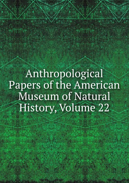Anthropological Papers of the American Museum of Natural History, Volume 22
