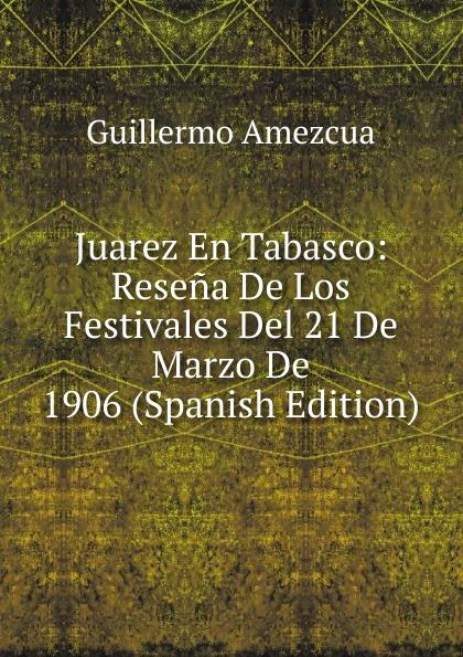 Guillermo Amezcua Juarez En Tabasco: Resena De Los Festivales Del 21 De Marzo De 1906 (Spanish Edition) guillermo amezcua juarez en tabasco resena de los festivales del 21 de marzo de 1906