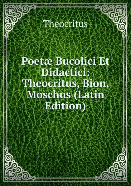 Theocritus Poetae Bucolici Et Didactici: Theocritus, Bion, Moschus (Latin Edition) theocritus theocritus arethusa oder die bukolischen dichter des alterthums vol 1 classic reprint