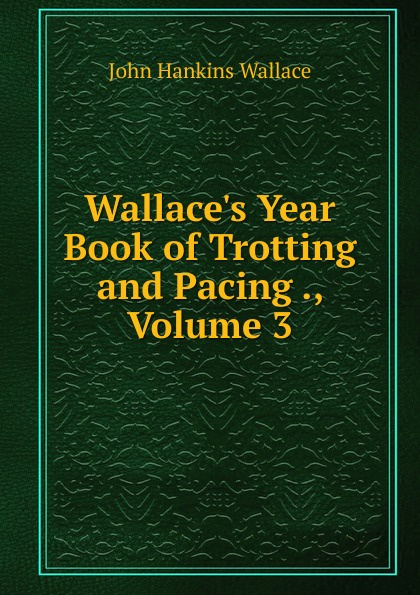 Фото - John Hankins Wallace Wallace.s Year Book of Trotting and Pacing ., Volume 3 year book trotting and pacing