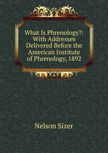 Nelson Sizer What Is Phrenology.: With Addresses Delivered Before the American Institute of Phrenology, 1892