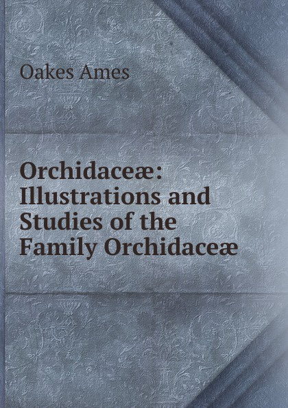 Oakes Ames Orchidaceae: Illustrations and Studies of the Family Orchidaceae oakes ames oakes ames a memoir