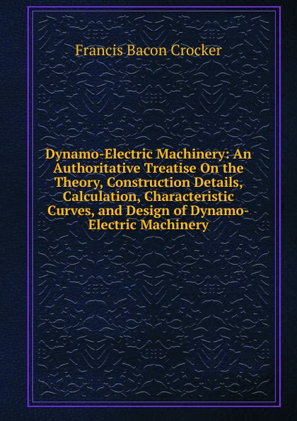 Francis Bacon Crocker Dynamo-Electric Machinery: An Authoritative Treatise On the Theory, Construction Details, Calculation, Characteristic Curves, and Design of Dynamo-Electric Machinery andrew gray a treatise on spinning machinery