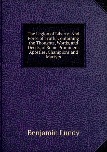 Benjamin Lundy The Legion of Liberty: And Force of Truth, Containing the Thoughts, Words, and Deeds, of Some Prominent Apostles, Champions and Martyrs words and deeds