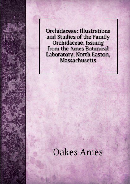 Oakes Ames Orchidaceae: Illustrations and Studies of the Family Orchidaceae, Issuing from the Ames Botanical Laboratory, North Easton, Massachusetts oakes ames oakes ames a memoir