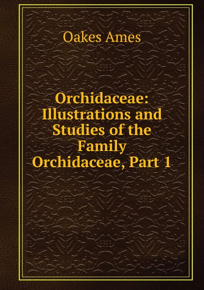 Oakes Ames Orchidaceae: Illustrations and Studies of the Family Orchidaceae, Part 1 oakes ames oakes ames a memoir